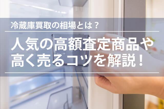 冷蔵庫買取の相場とは?人気の高額査定商品や注意ポイント