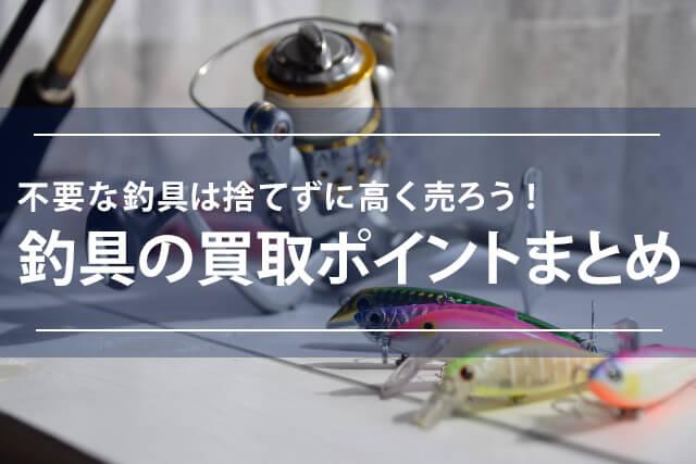 釣具の買取ポイントまとめ 不要な釣具は捨てずに高く売ろう!