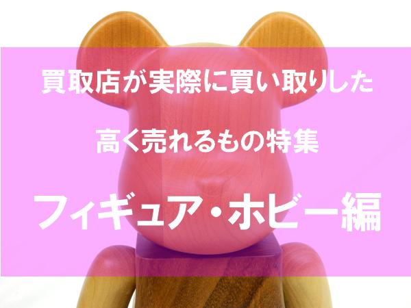 【特集】高く売れるものフィギュア・ホビー編|実際に買取したもの20選