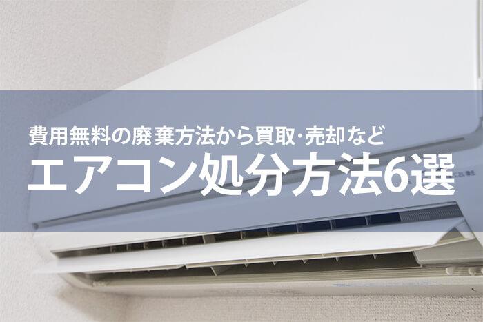 エアコンの処分方法6選|費用無料の廃棄方法から買取・売却も