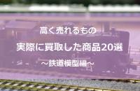 【特集】高く売れるもの鉄道模型編 買取した商品厳選20選