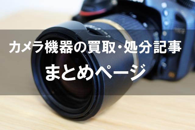 カメラ機器の買取・処分記事まとめ 一眼レフ・レンズなど