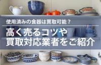 使用済みの中古食器の買取|高く売るコツ・買取対応業者まとめ
