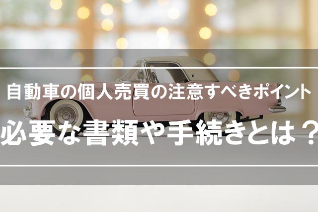 自動車の個人売買に必要な書類や手続きとは?注意すべきポイント