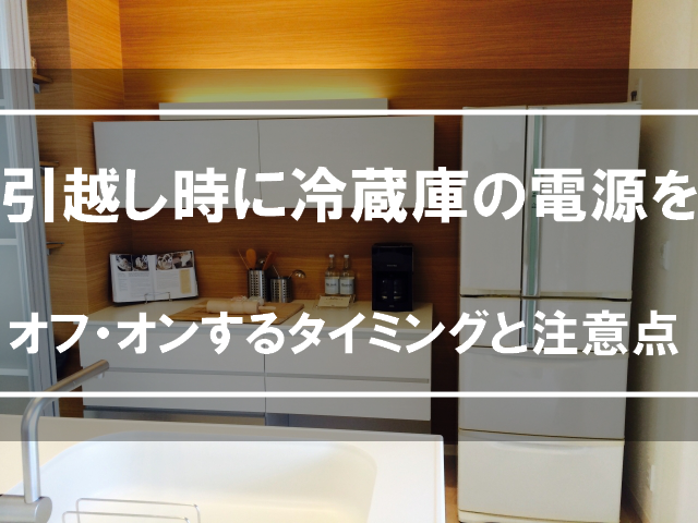 引越し時に冷蔵庫の電源をオフ・オンするタイミングと注意点