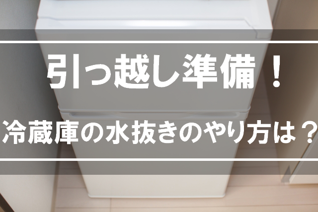 引っ越し準備!冷蔵庫の水抜きのやり方はどうするの?