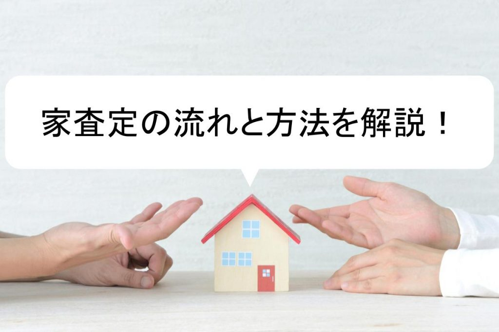 家の査定方法と流れ|事前の情報収集で高額売却を目指そう