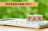 固定資産税は減税できるの?制度を把握して申請をしよう
