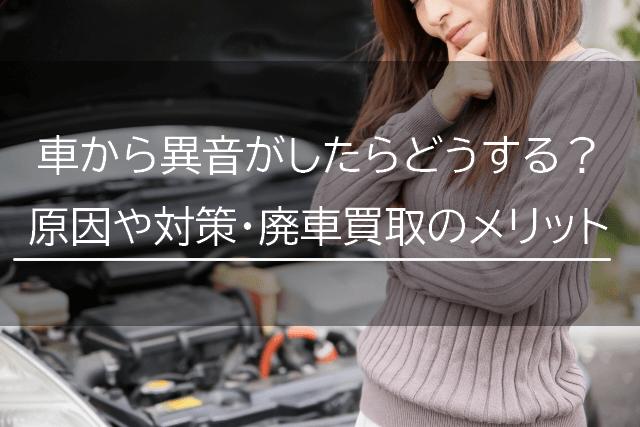 車から異音がしたらどうする?原因や対策と廃車買取のメリット