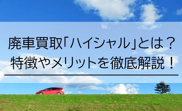 廃車買取「ハイシャル」とは?特徴やメリットを徹底解説!