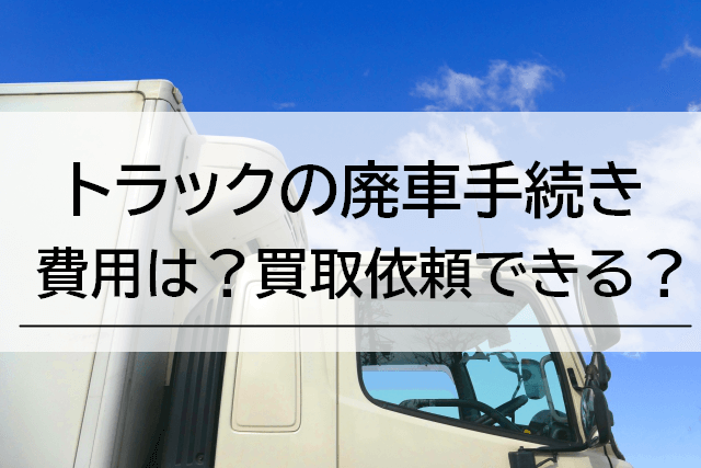 トラック廃車のための費用や書類、手続きは?買取はできる?