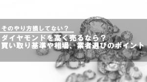 ダイヤモンドを高く売るなら?買取基準や相場、業者選びのポイント