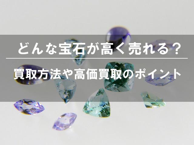 どんな宝石が高く売れるの?買取方法や高価買取のポイントなど