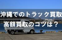 沖縄でトラックを高く買取ってもらうポイントを徹底解説!