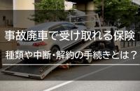 事故廃車で受け取れる保険の種類や保険の中断・解約手続きとは?