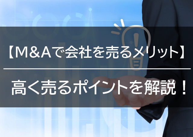 【M&Aで会社を売るメリットとは】相場と高く売るポイントも解説