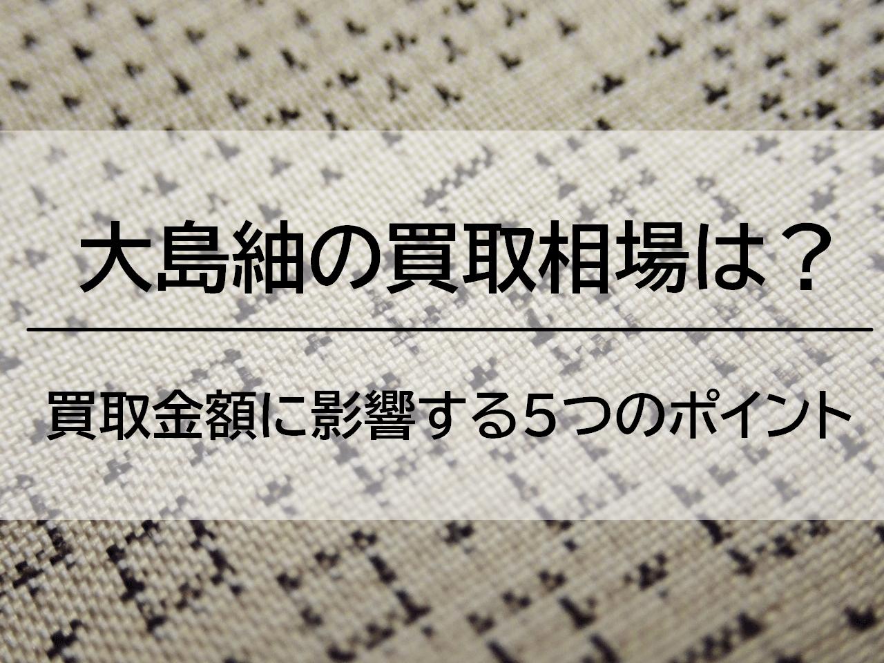 大島紬の値段の相場は20万円?大島紬の買取で損しないためのポイントを解説