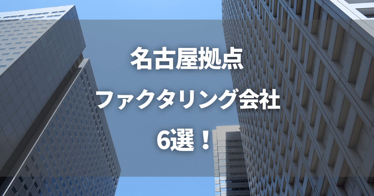 名古屋拠点のファクタリング会社6選!メリットや選び方も紹介